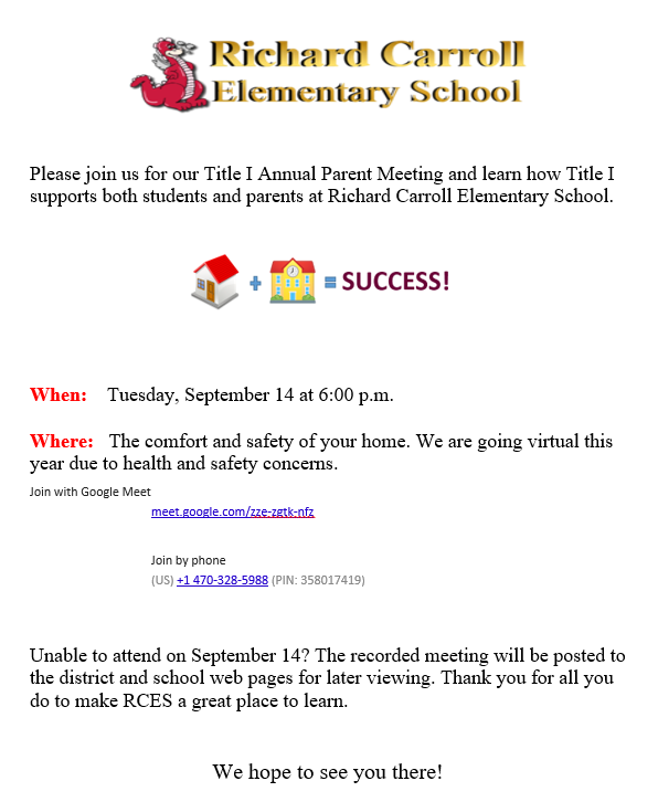 Please join us for our Title I Annual Parent Meeting and learn how Title I supports both students and parents at Richard Carroll Elementary School.  When: Tuesday, September 14 at 6:00 p.m. Where: The comfort and safety of your home. We are going virtual this year due to health and safety concerns. Join with Google Meet  meet.google.com/zze-zgtk-nfz  Join by phone (US)+1 470-328-5988(PIN: 358017419)  Unable to attend on September 14? The recorded meeting will be posted to the district and school web pages for later viewing. Thank you for all you do to make RCES a great place to learn.