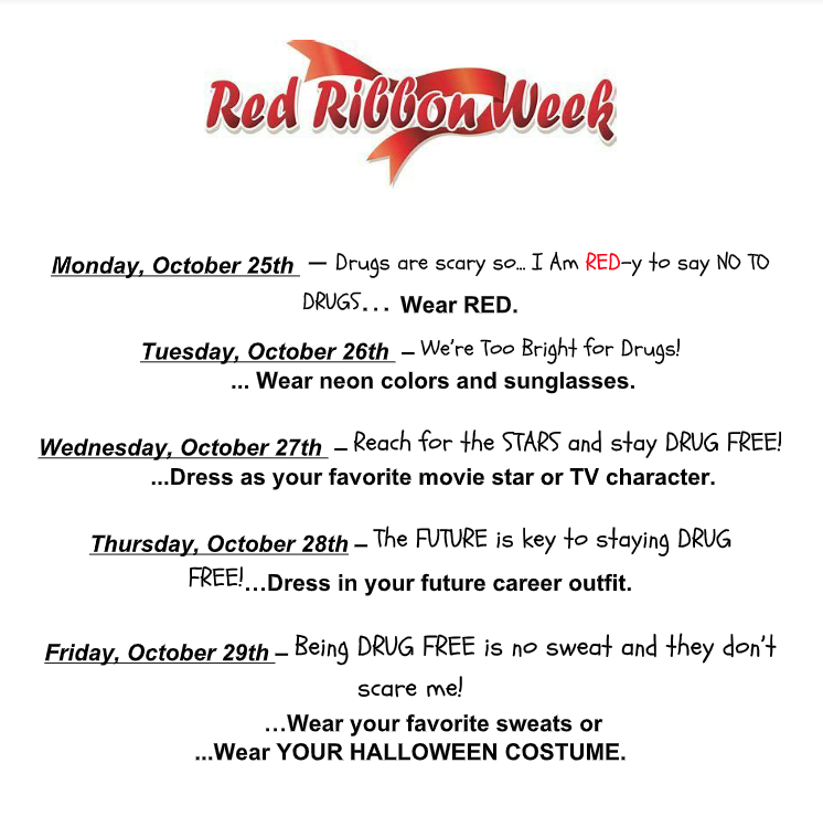 Monday, October 25th  – Drugs are scary so... I Am RED-y to say NO TO DRUGS… Wear RED. Tuesday, October 26th  – We're Too Bright for Drugs! ... Wear neon colors and sunglasses.   Wednesday, October 27th  – Reach for the STARS and stay DRUG FREE! ...Dress as your favorite movie star or TV character.   Thursday, October 28th – The FUTURE is key to staying DRUG FREE!…Dress in your future career outfit.  Friday, October 29th – Being DRUG FREE is no sweat and they don't scare me! …Wear your favorite sweats or  ...Wear YOUR HALLOWEEN COSTUME.