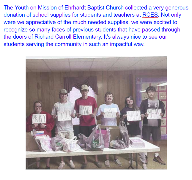 The Youth on Mission of Ehrhardt Baptist Church collected a very generous donation of school supplies for students and teachers at RCES. Not only were we appreciative of the much needed supplies, we were excited to recognize so many faces of previous students that have passed through the doors of Richard Carroll Elementary. It's always nice to see our students serving the community in such an impactful way.