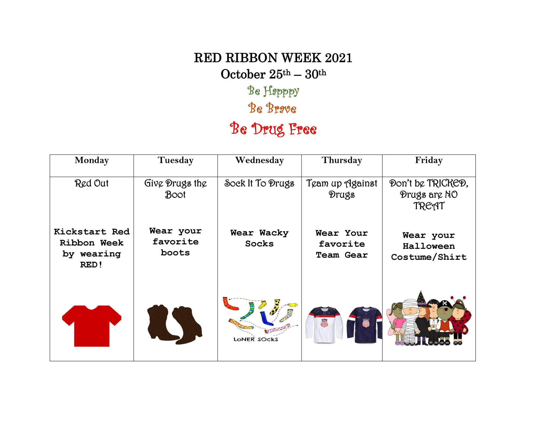 RED RIBBON WEEK 2021  October 25th – 30th  Be Happy  Be Brave  Be Drug FreeMONDAY  Red Out  Kickstart Red  Ribbon Week  by wearing  RED! TUESDAY Give Drugs the Boot Wear your favorite boots WEDNESDAY Sock It To Drugs Wear Wacky Socks THURSDAY Team up Against Drugs Wear Your favorite Team Gear FRIDAY Don't be TRICKED, Drugs are NO TREAT Wear your Halloween Costume/Shir
