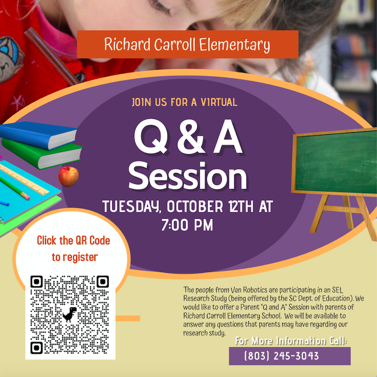 """The people from Van Robotics are participating in an SEL Research Study (being offered by the SC Dept. of Education). We would like to offer a Parent """"Q and A"""" Session with parents of Richard Carroll Elementary School.  We will be available to answer any questions that parents may have regarding our research study.  All Attendees remain anonymous, and a free E- Ticket is provided to attend once parents register.  The Parent """"Q and A"""" On Zoom Session will be hosted on next Tuesday night, October 12th from 7:00 - 7:30 pm.  We hope you will plan to attend! We look forward to seeing you there. Please click on the QR code to register or call 803.245.3043."""